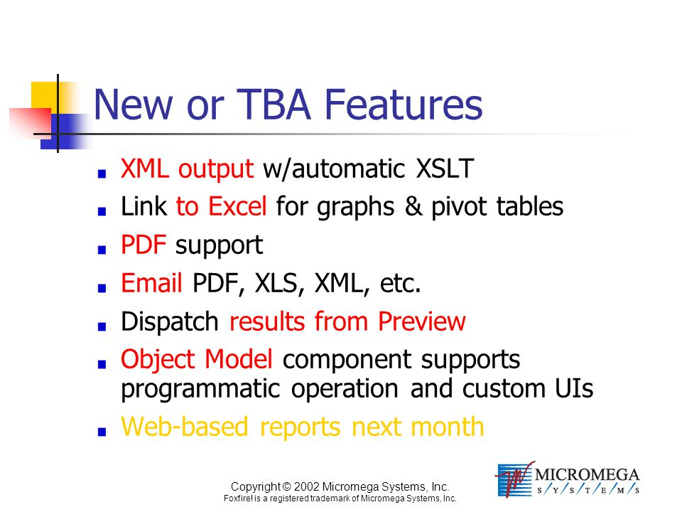 Copyright © 2002 Micromega Systems, Inc. Foxfire! is a registered trademark of Micromega Systems, Inc. New or TBA Features XML output w/automatic XSLT