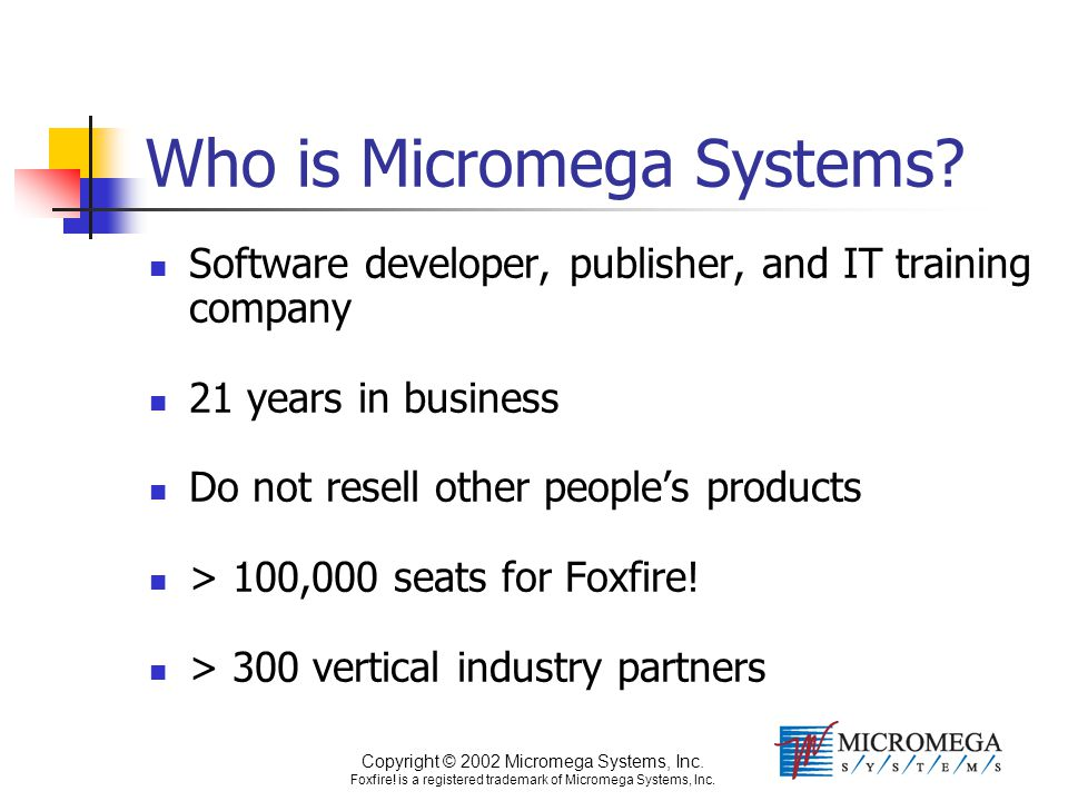 Copyright © 2002 Micromega Systems, Inc. Foxfire! is a registered trademark of Micromega Systems, Inc. Who is Micromega Systems? Software developer, p