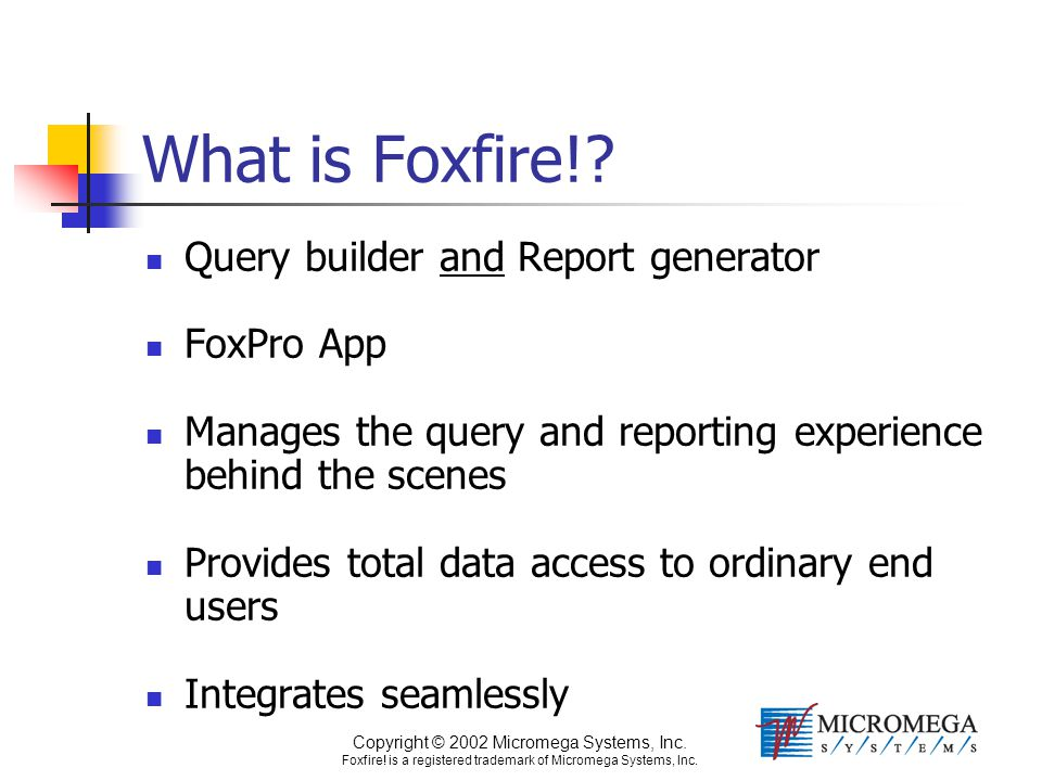 Copyright © 2002 Micromega Systems, Inc. Foxfire! is a registered trademark of Micromega Systems, Inc. What is Foxfire!? Query builder and Report gene