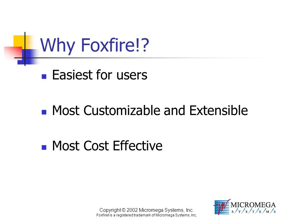 Copyright © 2002 Micromega Systems, Inc. Foxfire! is a registered trademark of Micromega Systems, Inc. Why Foxfire!? Easiest for users Most Customizab