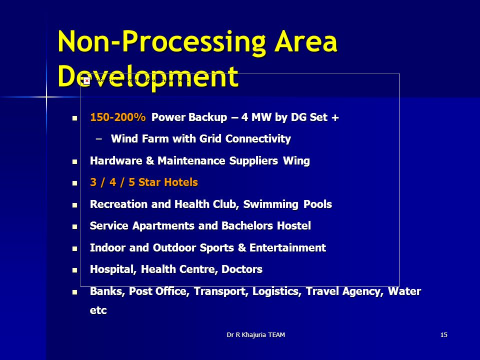 Dr R Khajuria TEAM15 Non-Processing Area Development 150-200% Power Backup – 4 MW by DG Set + 150-200% Power Backup – 4 MW by DG Set + –Wind Farm with Grid Connectivity Hardware & Maintenance Suppliers Wing Hardware & Maintenance Suppliers Wing 3 / 4 / 5 Star Hotels 3 / 4 / 5 Star Hotels Recreation and Health Club, Swimming Pools Recreation and Health Club, Swimming Pools Service Apartments and Bachelors Hostel Service Apartments and Bachelors Hostel Indoor and Outdoor Sports & Entertainment Indoor and Outdoor Sports & Entertainment Hospital, Health Centre, Doctors Hospital, Health Centre, Doctors Banks, Post Office, Transport, Logistics, Travel Agency, Water etc Banks, Post Office, Transport, Logistics, Travel Agency, Water etc