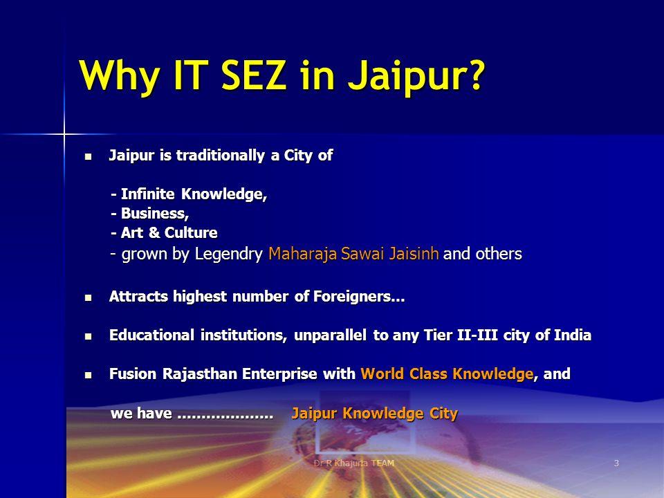 Dr R Khajuria TEAM3 Why IT SEZ in Jaipur? Jaipur is traditionally a City of Jaipur is traditionally a City of - Infinite Knowledge, - Infinite Knowled