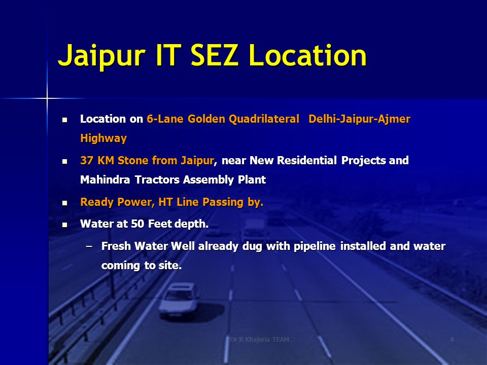 Dr R Khajuria TEAM8 Jaipur IT SEZ Location Location on 6-Lane Golden Quadrilateral Delhi-Jaipur-Ajmer Highway Location on 6-Lane Golden Quadrilateral Delhi-Jaipur-Ajmer Highway 37 KM Stone from Jaipur, near New Residential Projects and Mahindra Tractors Assembly Plant 37 KM Stone from Jaipur, near New Residential Projects and Mahindra Tractors Assembly Plant Ready Power, HT Line Passing by.