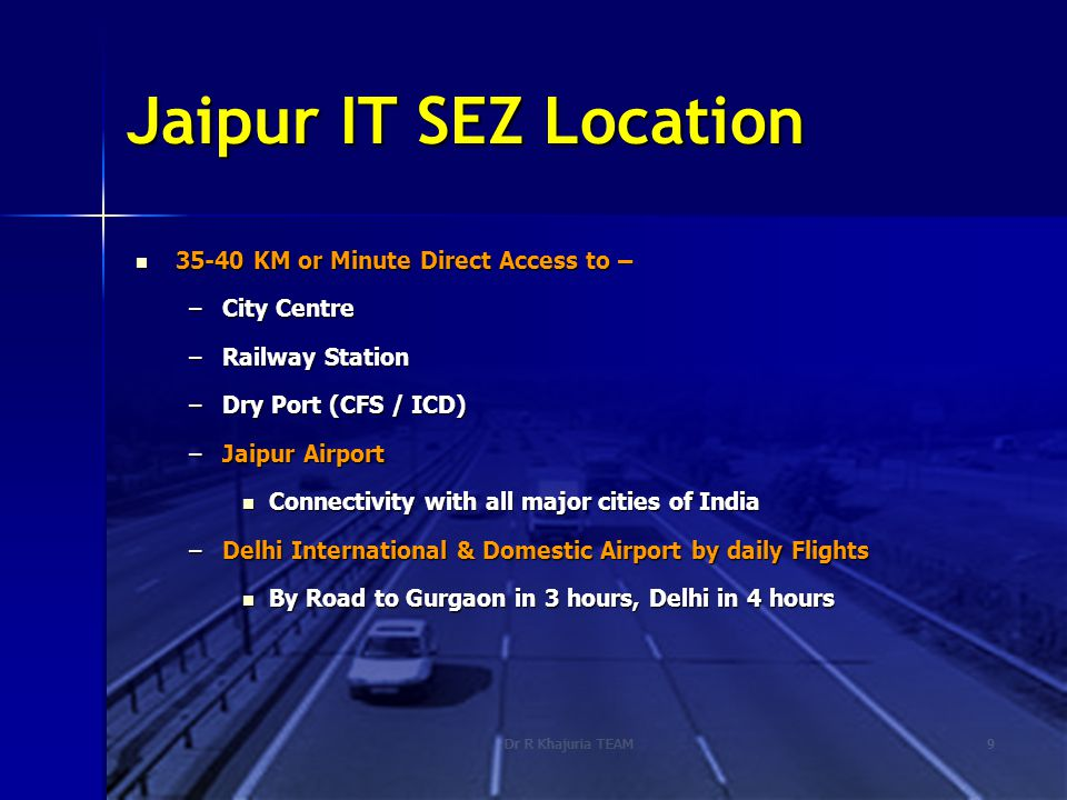 Dr R Khajuria TEAM9 Jaipur IT SEZ Location 35-40 KM or Minute Direct Access to – 35-40 KM or Minute Direct Access to – –City Centre –Railway Station –