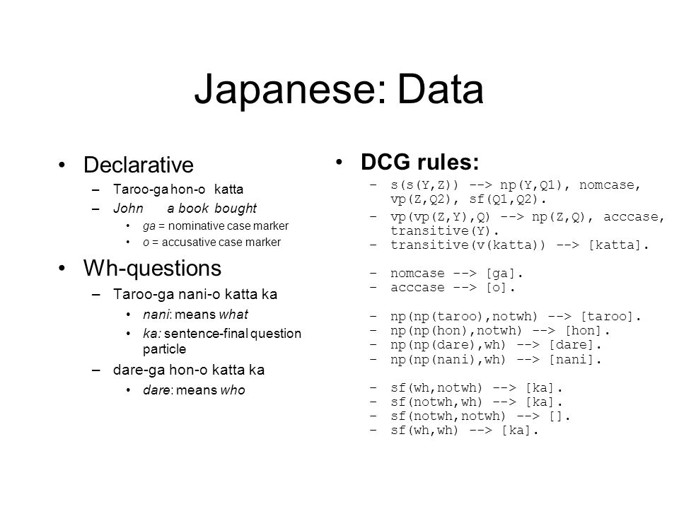 Japanese: Data Declarative –Taroo-ga hon-o katta –John a book bought ga = nominative case marker o = accusative case marker Wh-questions –Taroo-ga nan