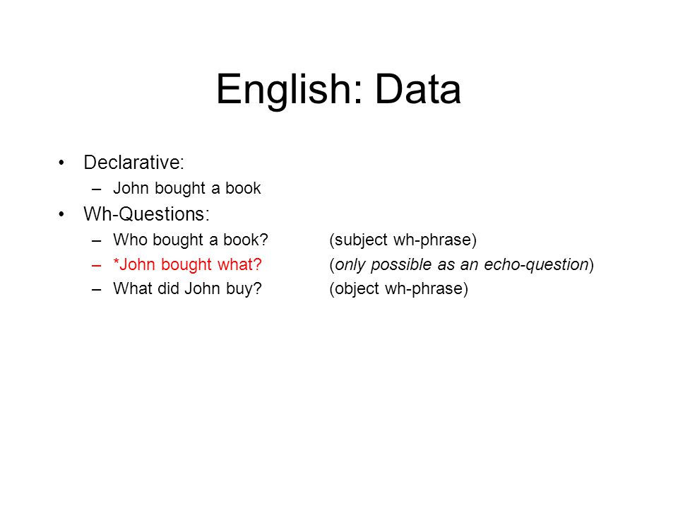 English: Data Declarative: –John bought a book Wh-Questions: –Who bought a book?(subject wh-phrase) –*John bought what?(only possible as an echo-quest