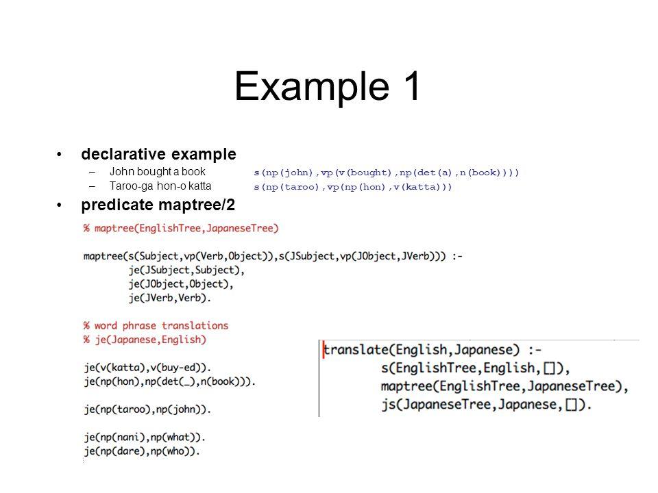 Example 1 declarative example –John bought a book s(np(john),vp(v(bought),np(det(a),n(book)))) –Taroo-ga hon-o katta s(np(taroo),vp(np(hon),v(katta))) predicate maptree/2