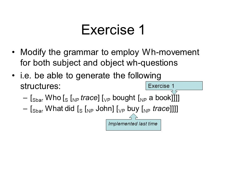 Given –[ Sbar Who [ S [ NP trace] [ VP bought [ NP a book]]]] need grammar rules: 1.Sbar  wh-NP S (with subject trace) 2.S (with subject trace)  VP