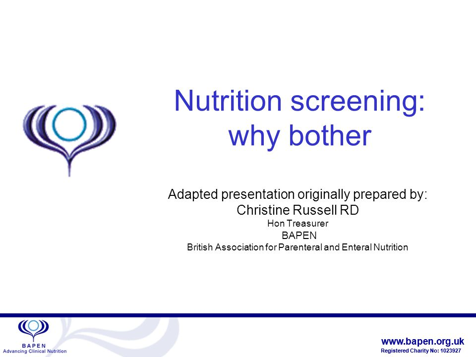 www.bapen.org.uk Registered Charity No: 1023927 www.bapen.org.uk Registered Charity No: 1023927 Nutrition screening: why bother Adapted presentation originally prepared by: Christine Russell RD Hon Treasurer BAPEN British Association for Parenteral and Enteral Nutrition