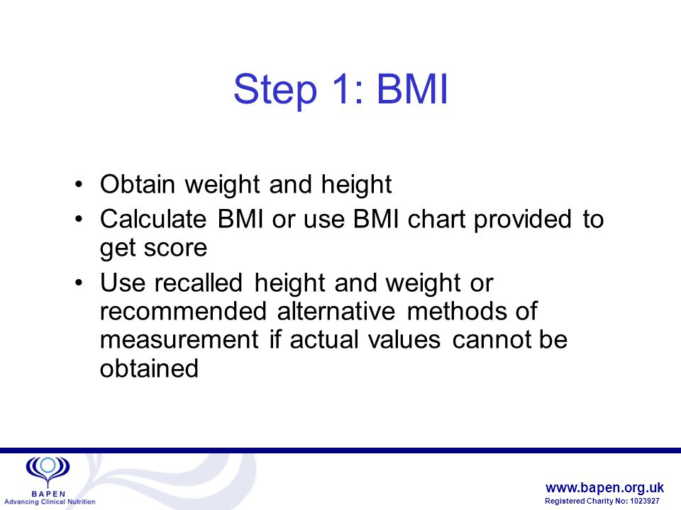 www.bapen.org.uk Registered Charity No: 1023927 Step 1: BMI Obtain weight and height Calculate BMI or use BMI chart provided to get score Use recalled height and weight or recommended alternative methods of measurement if actual values cannot be obtained