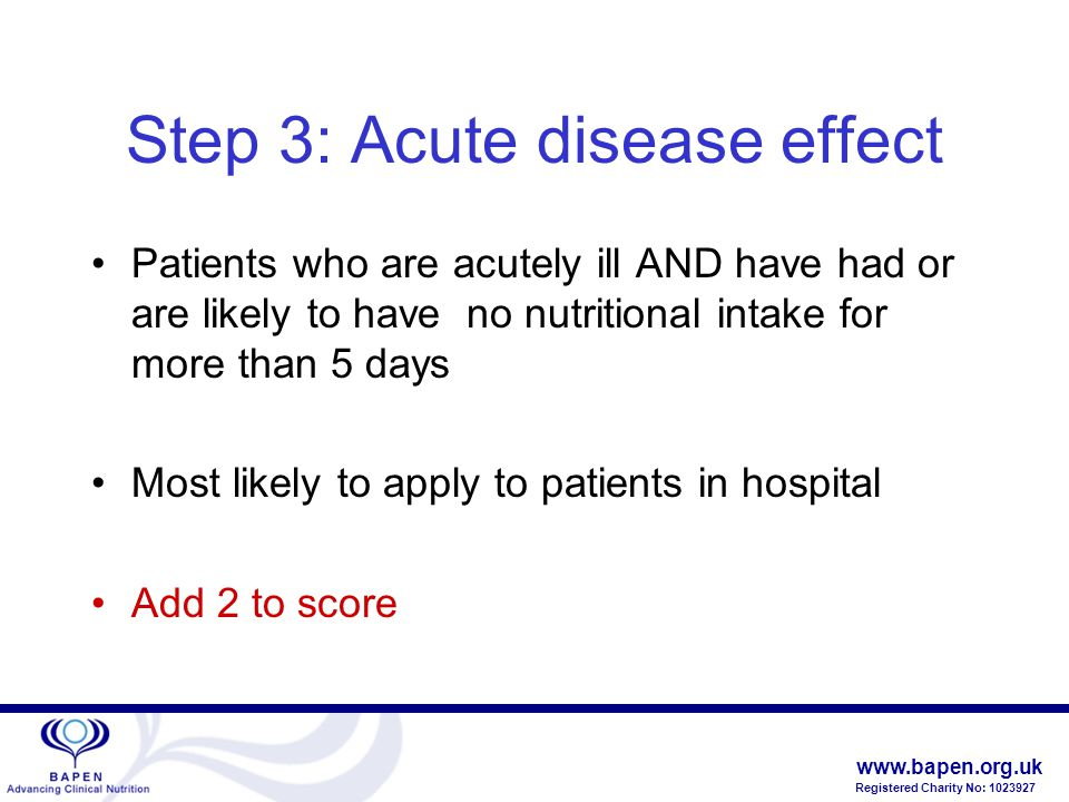 www.bapen.org.uk Registered Charity No: 1023927 Step 3: Acute disease effect Patients who are acutely ill AND have had or are likely to have no nutritional intake for more than 5 days Most likely to apply to patients in hospital Add 2 to score