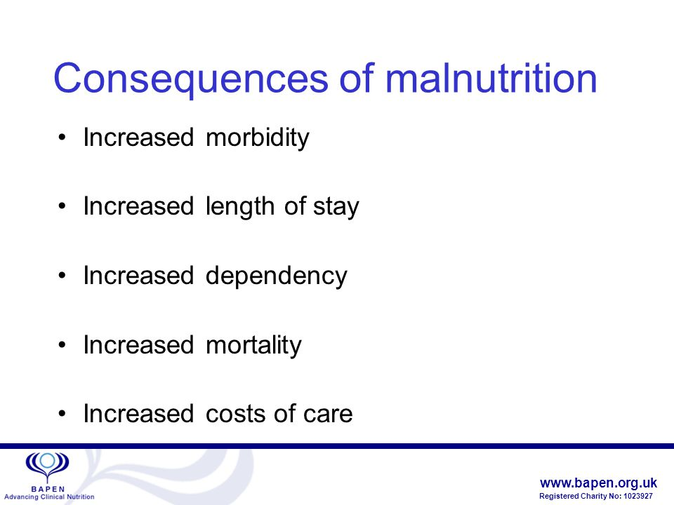 www.bapen.org.uk Registered Charity No: 1023927 Consequences of malnutrition Increased morbidity Increased length of stay Increased dependency Increased mortality Increased costs of care