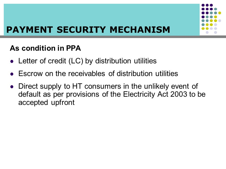 PAYMENT SECURITY MECHANISM As condition in PPA Letter of credit (LC) by distribution utilities Escrow on the receivables of distribution utilities Dir