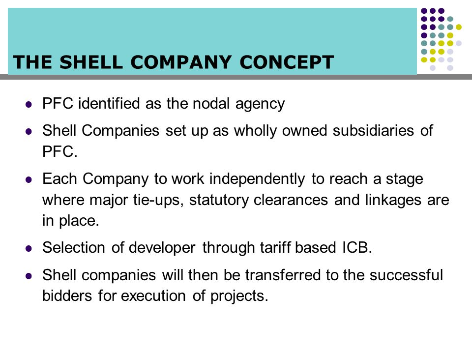 THE SHELL COMPANY CONCEPT PFC identified as the nodal agency Shell Companies set up as wholly owned subsidiaries of PFC. Each Company to work independ