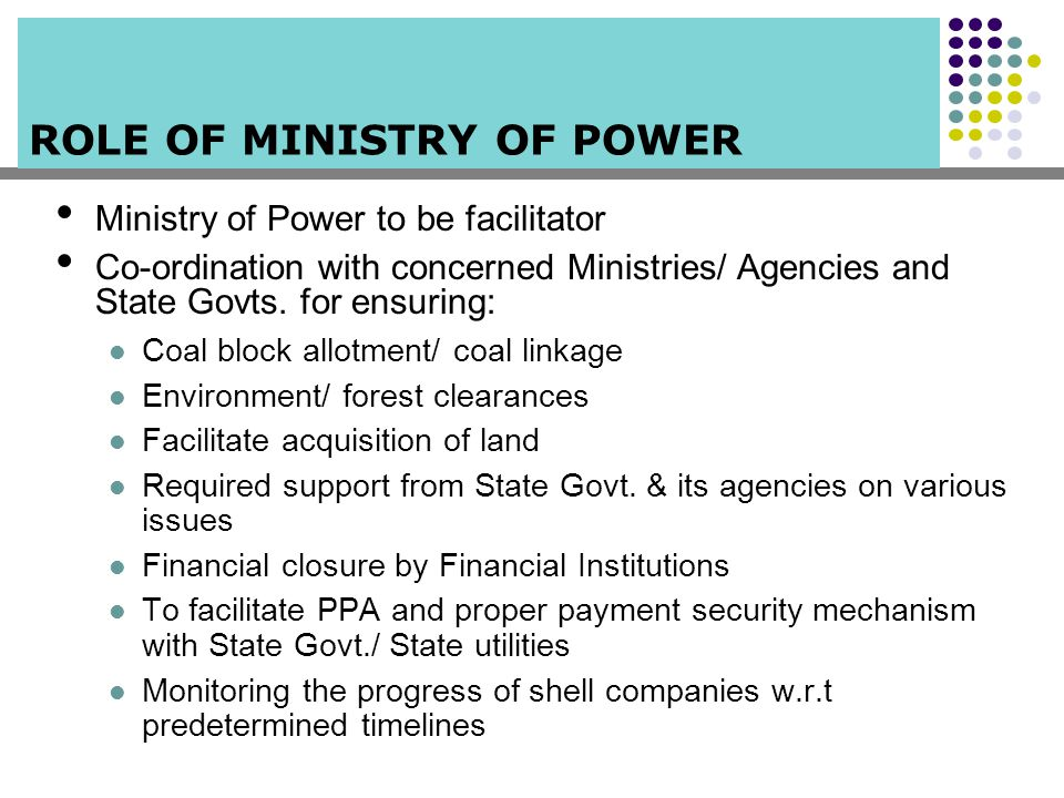 ROLE OF MINISTRY OF POWER Ministry of Power to be facilitator Co-ordination with concerned Ministries/ Agencies and State Govts. for ensuring: Coal bl
