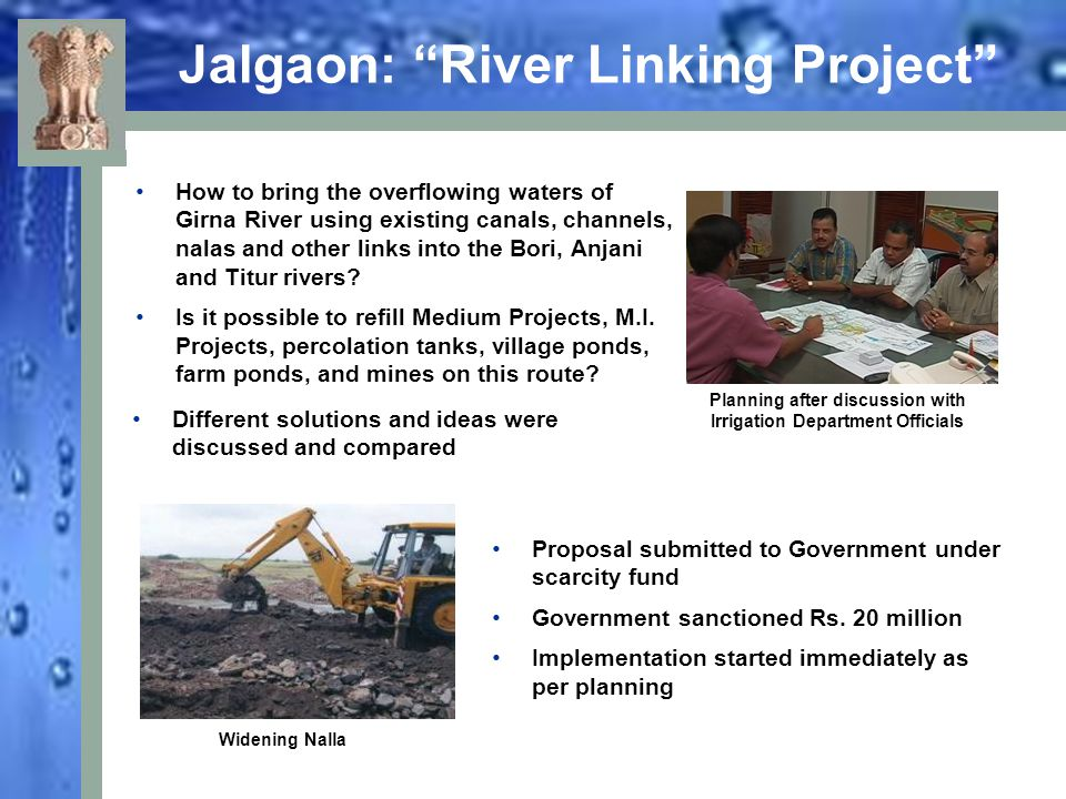 Diversion of surplus flood water into deficient basin: 160 villages dependent for drinking water on reservoirs were covered under this, (Bori dam covers the highly drought-prone areas of Dhule and Jalgaon districts) Existing canals and other systems were utilised to the maximum capacity with minimum possible modifications Existing canal systems (Jamda canals, Titur canals, Lower Girna canals,) with increased capacity and maximum discharge kept on flowing and diverting water to deficient storages Use of gravity rather than pumping for diversion of water.