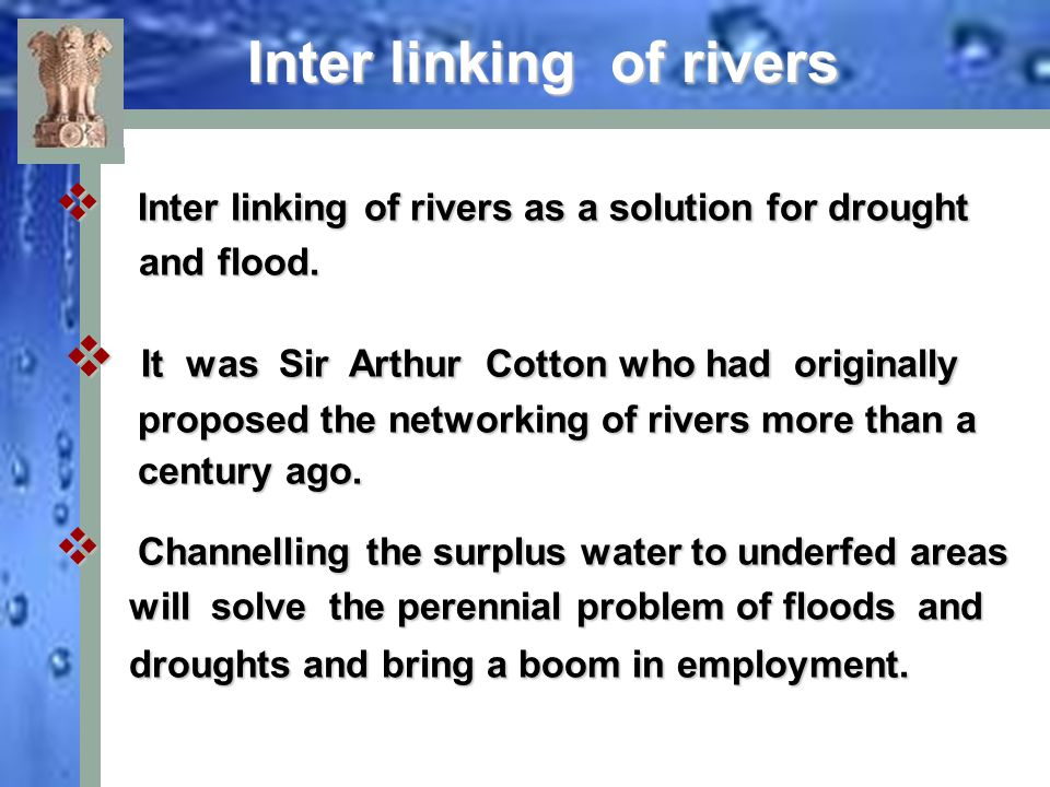 Inter linking of rivers  Channelling the surplus water to underfed areas will solve the perennial problem of floods and will solve the perennial prob