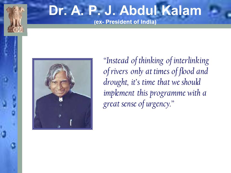 "Dr. A. P. J. Abdul Kalam ( ex- President of India) ""Instead of thinking of interlinking of rivers only at times of flood and drought, it's time that w"