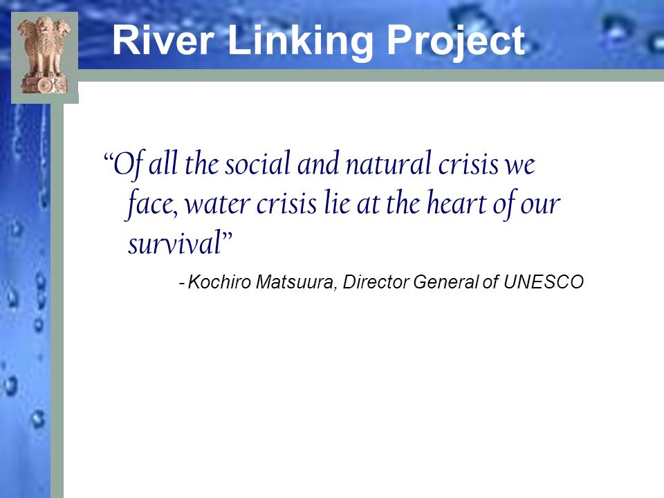 "River Linking Project ""Of all the social and natural crisis we face, water crisis lie at the heart of our survival"" - Kochiro Matsuura, Director Gener"