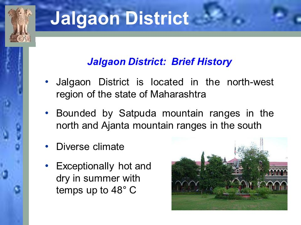 Jalgaon District: Brief History Principle natural feature – Tapi River, which flows westward from headwaters in eastern Maharashtra and empties in the Arabian Sea The Tapi receives 13 principal tributaries in its course through Khandesh Most of Khandesh lies south of the Tapi The Tapi is drained by its tributaries: the Girna, Bori and Anjani Rivers The Tapi flows in a deep bed, historically making it difficult to use for irrigation