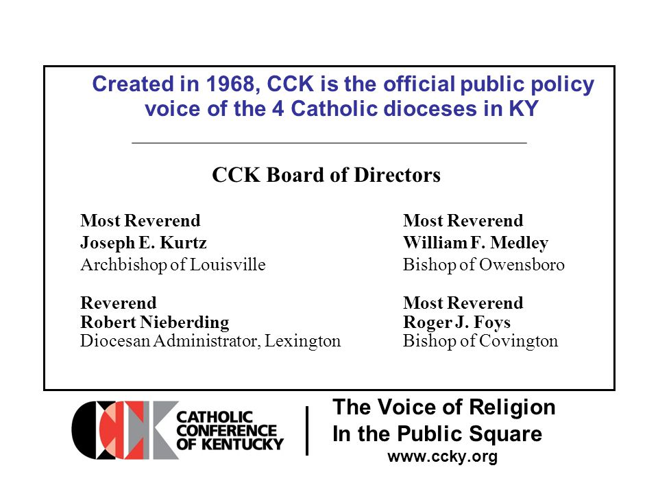 The Voice of Religion In the Public Square www.ccky.org Created in 1968, CCK is the official public policy voice of the 4 Catholic dioceses in KY CCK Board of Directors Most Reverend Joseph E.