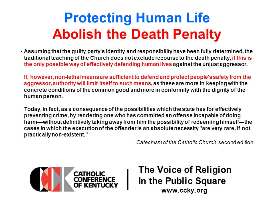 The Voice of Religion In the Public Square www.ccky.org Protecting Human Life Abolish the Death Penalty Assuming that the guilty party s identity and responsibility have been fully determined, the traditional teaching of the Church does not exclude recourse to the death penalty, if this is the only possible way of effectively defending human lives against the unjust aggressor.