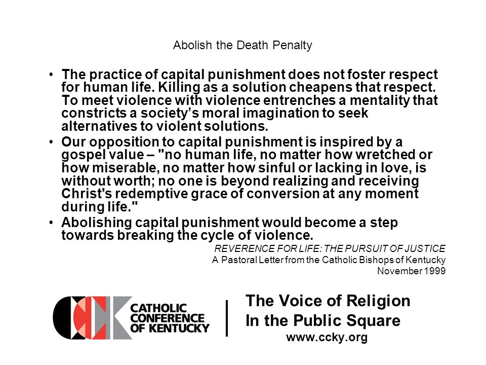 The Voice of Religion In the Public Square www.ccky.org Abolish the Death Penalty The practice of capital punishment does not foster respect for human life.