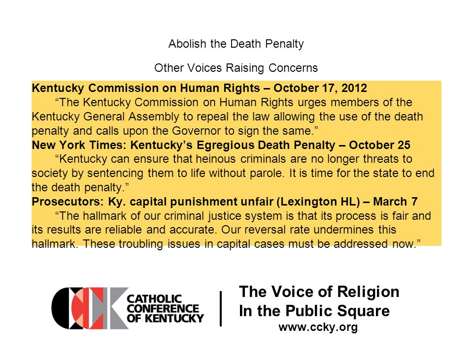 The Voice of Religion In the Public Square www.ccky.org Abolish the Death Penalty Other Voices Raising Concerns Kentucky Commission on Human Rights – October 17, 2012 The Kentucky Commission on Human Rights urges members of the Kentucky General Assembly to repeal the law allowing the use of the death penalty and calls upon the Governor to sign the same. New York Times: Kentucky's Egregious Death Penalty – October 25 Kentucky can ensure that heinous criminals are no longer threats to society by sentencing them to life without parole.