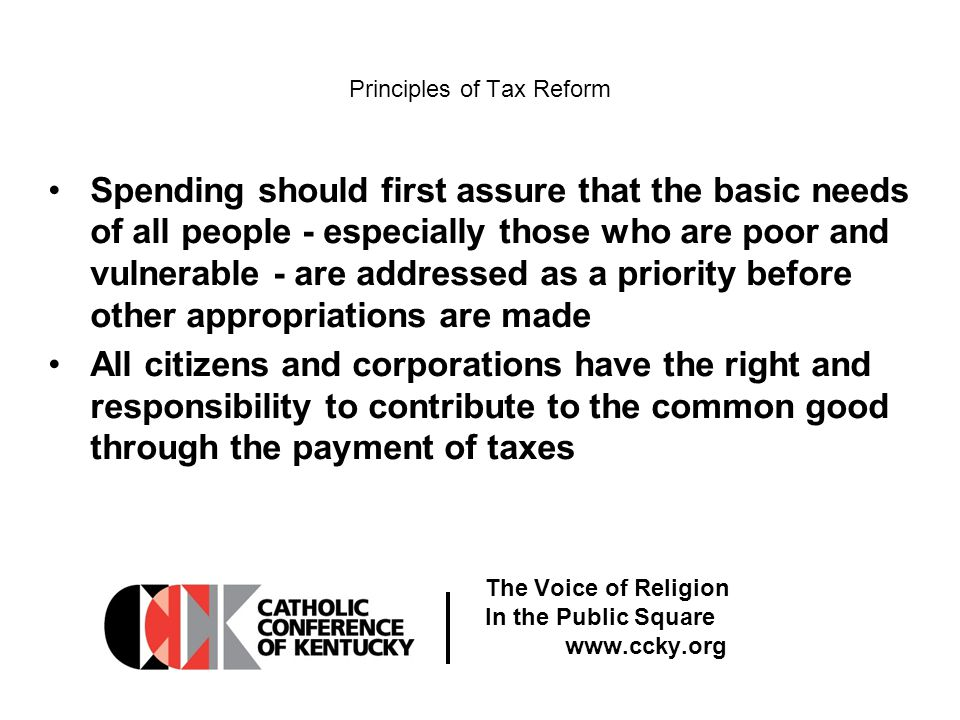 The Voice of Religion In the Public Square www.ccky.org Principles of Tax Reform Spending should first assure that the basic needs of all people - especially those who are poor and vulnerable - are addressed as a priority before other appropriations are made All citizens and corporations have the right and responsibility to contribute to the common good through the payment of taxes