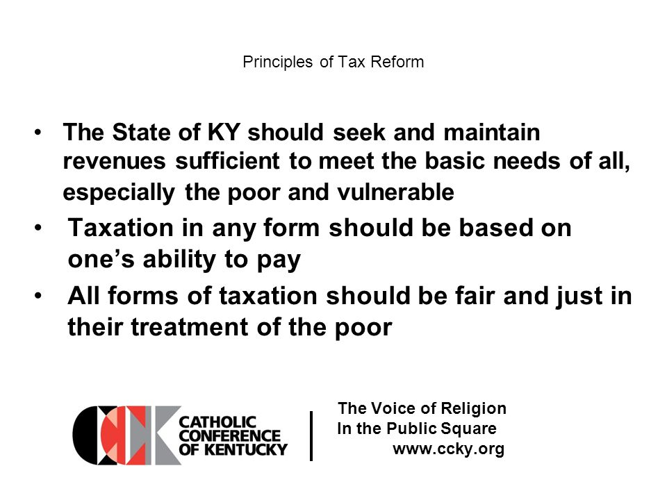 The Voice of Religion In the Public Square www.ccky.org Principles of Tax Reform The State of KY should seek and maintain revenues sufficient to meet the basic needs of all, especially the poor and vulnerable Taxation in any form should be based on one's ability to pay All forms of taxation should be fair and just in their treatment of the poor