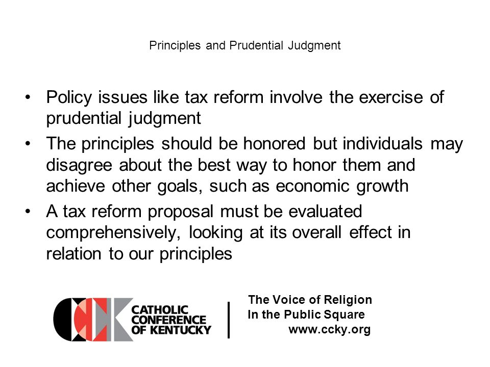 The Voice of Religion In the Public Square www.ccky.org Principles and Prudential Judgment Policy issues like tax reform involve the exercise of prudential judgment The principles should be honored but individuals may disagree about the best way to honor them and achieve other goals, such as economic growth A tax reform proposal must be evaluated comprehensively, looking at its overall effect in relation to our principles