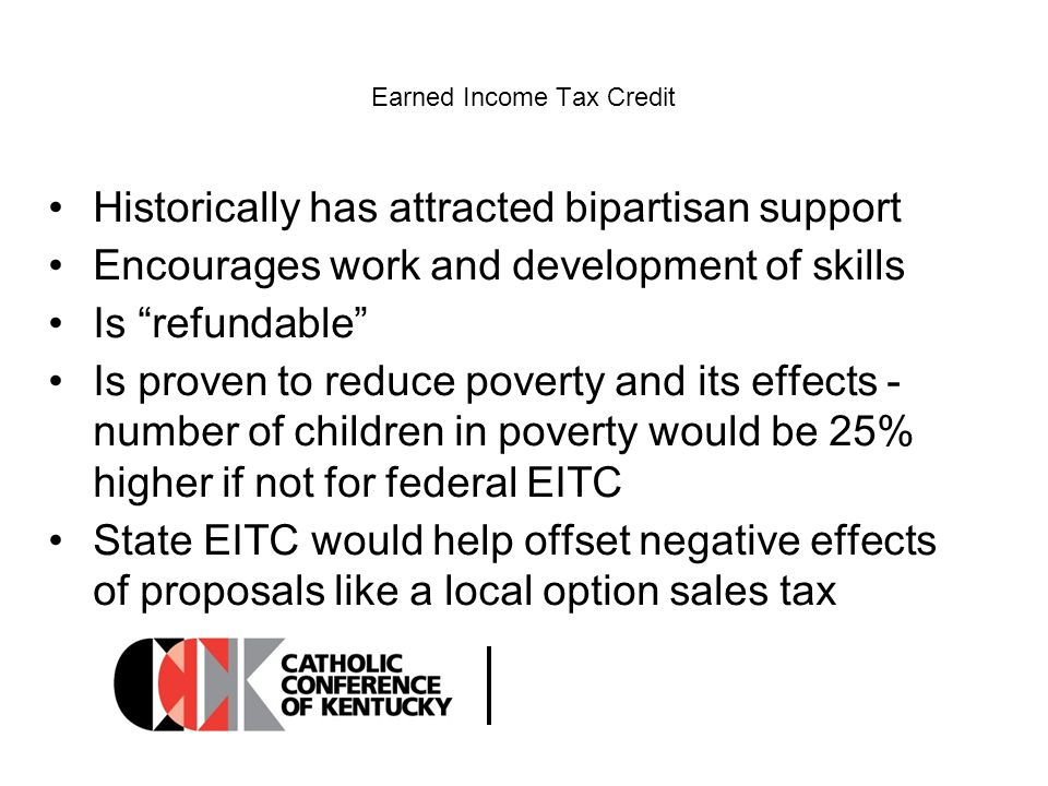 Earned Income Tax Credit Historically has attracted bipartisan support Encourages work and development of skills Is refundable Is proven to reduce poverty and its effects - number of children in poverty would be 25% higher if not for federal EITC State EITC would help offset negative effects of proposals like a local option sales tax