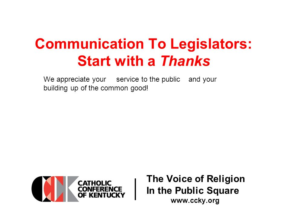 The Voice of Religion In the Public Square www.ccky.org Communication To Legislators: Start with a Thanks We appreciate your service to the public and your building up of the common good!