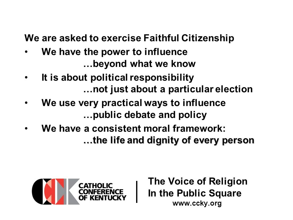 The Voice of Religion In the Public Square www.ccky.org We are asked to exercise Faithful Citizenship We have the power to influence …beyond what we know It is about political responsibility …not just about a particular election We use very practical ways to influence …public debate and policy …the life and dignity of every personWe have a consistent moral framework: …the life and dignity of every person