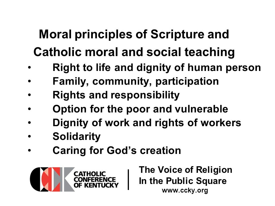 The Voice of Religion In the Public Square www.ccky.org Moral principles of Scripture and Catholic moral and social teaching Right to life and dignity of human person Family, community, participation Rights and responsibility Option for the poor and vulnerable Dignity of work and rights of workers Solidarity Caring for God's creation