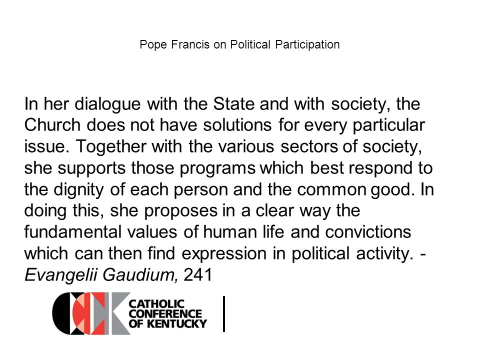 Pope Francis on Political Participation In her dialogue with the State and with society, the Church does not have solutions for every particular issue.