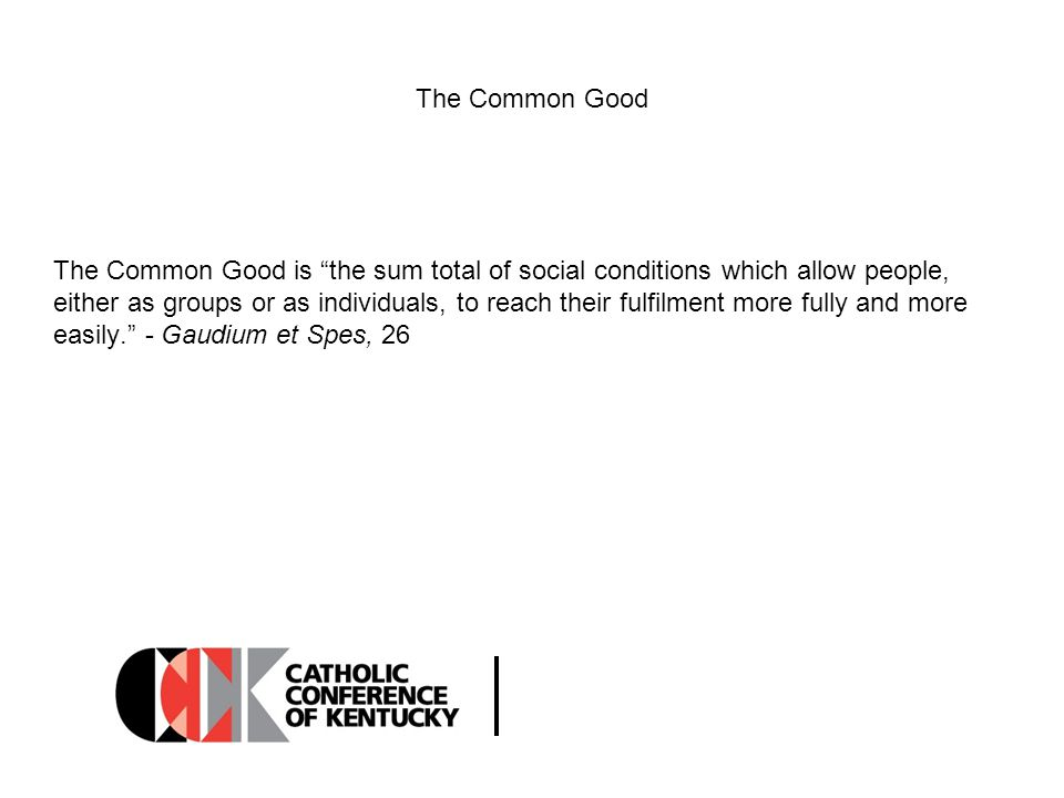 The Common Good To take a stand for the common good is on the one hand to be solicitous for, and on the other hand to avail oneself of, that complex of institutions that give structure to the life of society, juridically, civilly, politically and culturally, making it the pólis, or city .