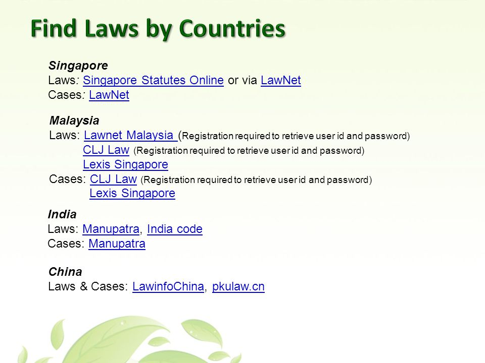 Singapore Laws: Singapore Statutes Online or via LawNetSingapore Statutes OnlineLawNet Cases: LawNetLawNet Malaysia Laws: Lawnet Malaysia ( Registration required to retrieve user id and password)Lawnet Malaysia CLJ Law (Registration required to retrieve user id and password)CLJ Law Lexis Singapore Cases: CLJ Law (Registration required to retrieve user id and password)CLJ Law Lexis Singapore India Laws: Manupatra, India codeManupatraIndia code Cases: ManupatraManupatra China Laws & Cases: LawinfoChina, pkulaw.cnLawinfoChinapkulaw.cn