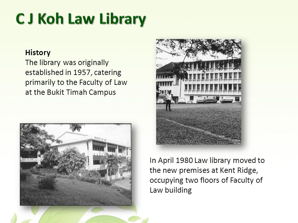 History The library was originally established in 1957, catering primarily to the Faculty of Law at the Bukit Timah Campus In April 1980 Law library moved to the new premises at Kent Ridge, occupying two floors of Faculty of Law building