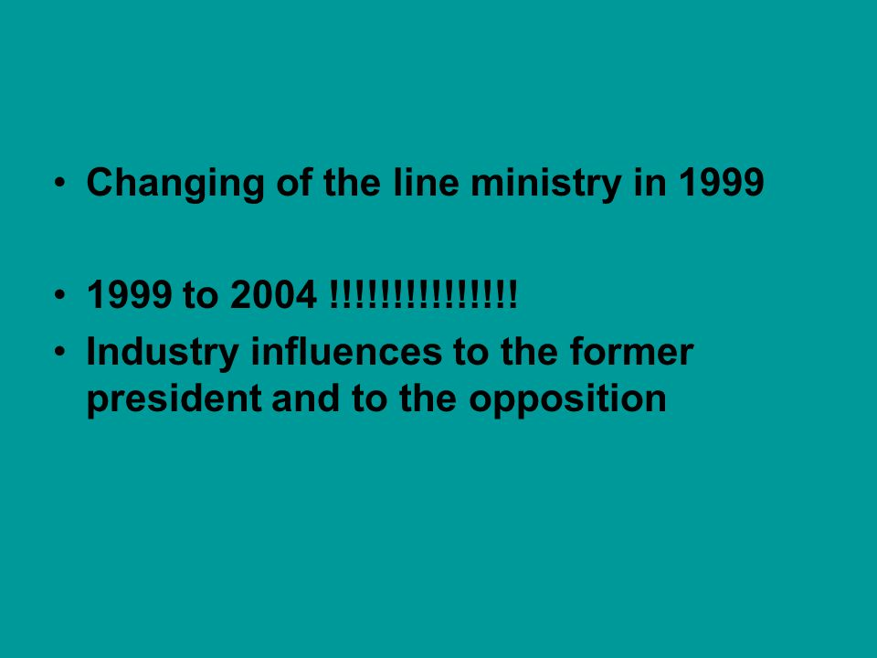 Changing of the line ministry in 1999 1999 to 2004 !!!!!!!!!!!!!!! Industry influences to the former president and to the opposition