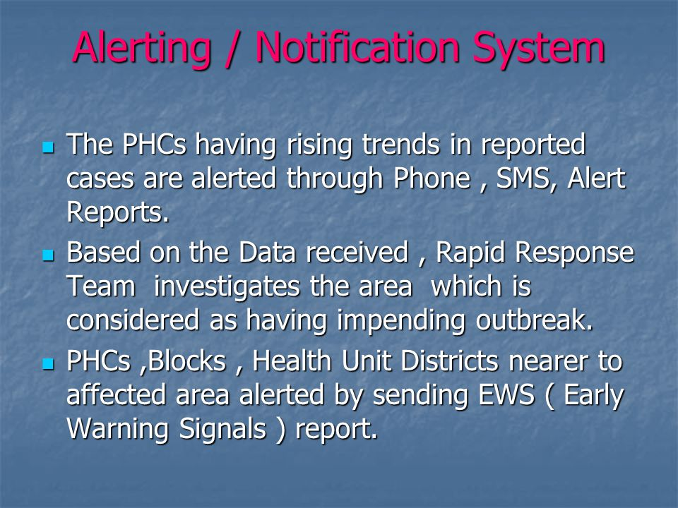 Alerting / Notification System The PHCs having rising trends in reported cases are alerted through Phone, SMS, Alert Reports.