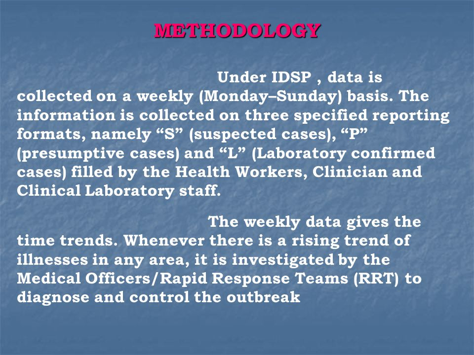 Types of surveillance in IDSP Type Type Basis of diagnosis Who does it Who does it Syndromic Syndromic ( FORM – S ) ( FORM – S ) Clinical pattern Paramedical personnel and members of community Presumptive ( FORM – P ) Typical history and clinical examination Medical Officer of PHC/CHC Confirmed ( FORM – L ) Clinical diagnosis by a medical officer and positive laboratory Confirmation Medical officer Laboratory Technician