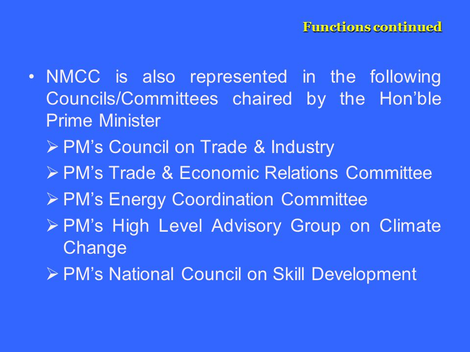 Functions continued NMCC is also represented in the following Councils/Committees chaired by the Hon'ble Prime Minister  PM's Council on Trade & Industry  PM's Trade & Economic Relations Committee  PM's Energy Coordination Committee  PM's High Level Advisory Group on Climate Change  PM's National Council on Skill Development