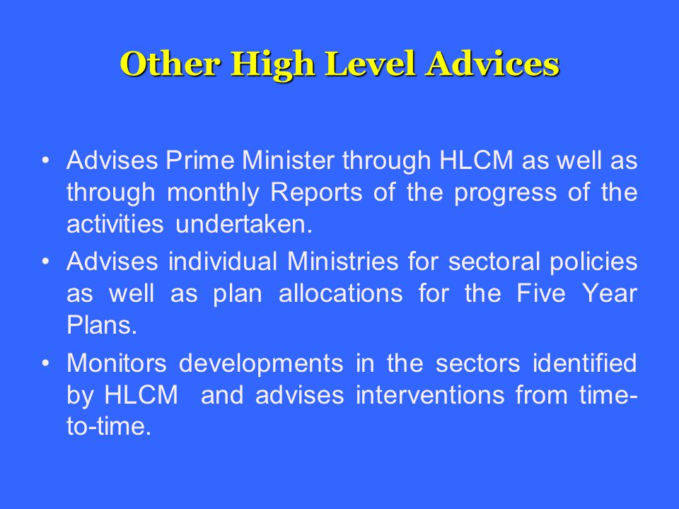 Other High Level Advices Advises Prime Minister through HLCM as well as through monthly Reports of the progress of the activities undertaken.