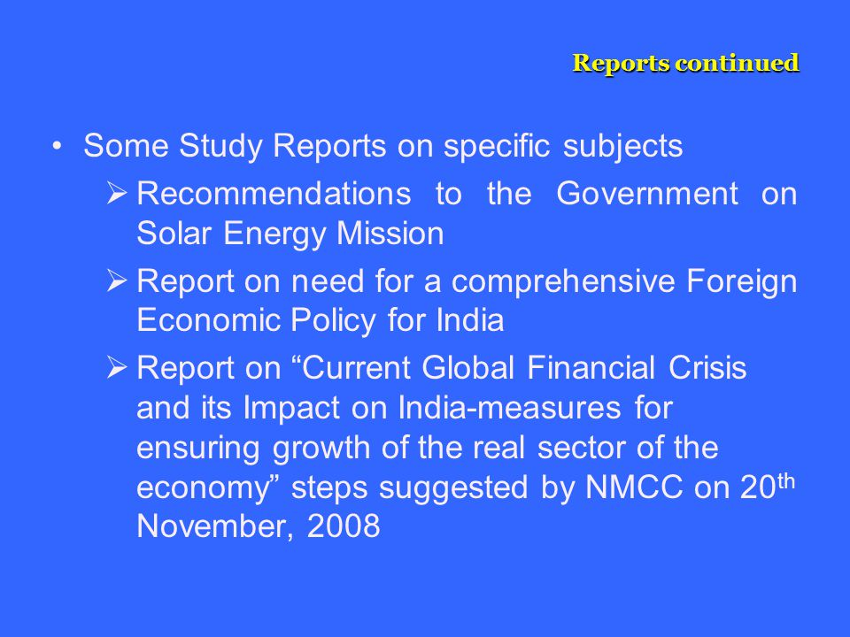 Reports continued Some Study Reports on specific subjects  Recommendations to the Government on Solar Energy Mission  Report on need for a comprehensive Foreign Economic Policy for India  Report on Current Global Financial Crisis and its Impact on India-measures for ensuring growth of the real sector of the economy steps suggested by NMCC on 20 th November, 2008