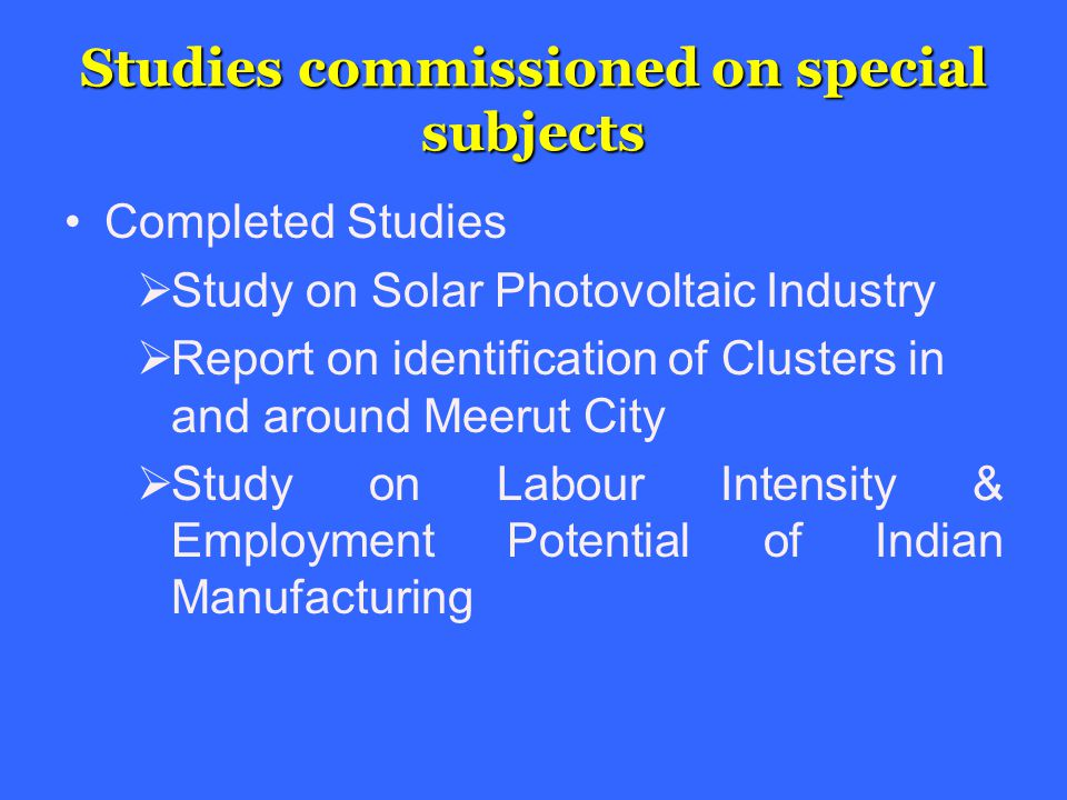Studies commissioned on special subjects Completed Studies  Study on Solar Photovoltaic Industry  Report on identification of Clusters in and around Meerut City  Study on Labour Intensity & Employment Potential of Indian Manufacturing