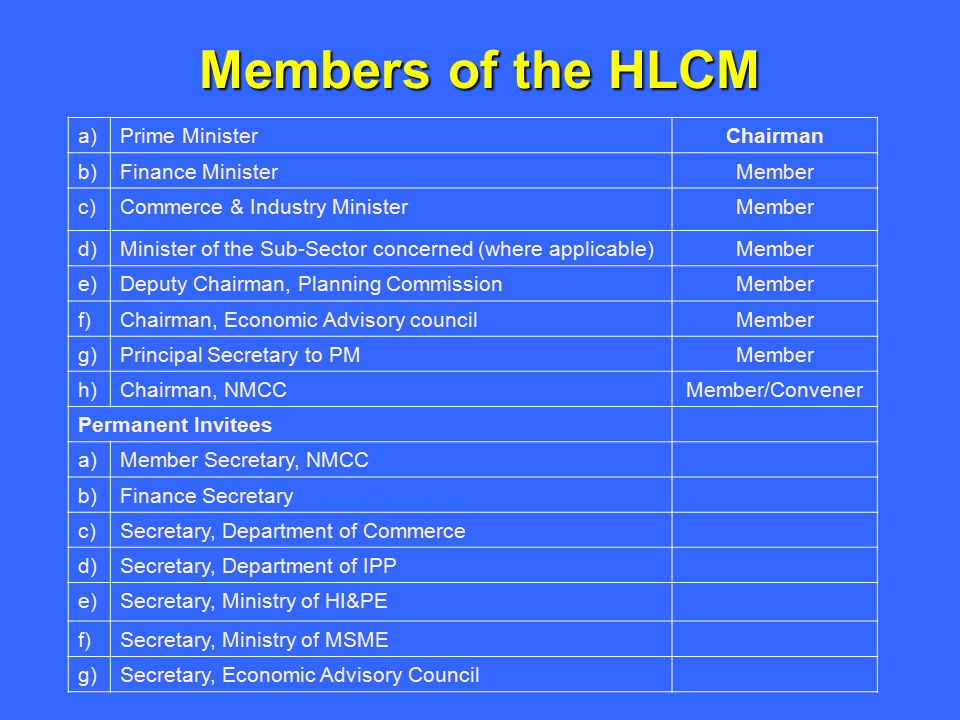 Members of the HLCM a)Prime MinisterChairman b)Finance MinisterMember c)Commerce & Industry MinisterMember d)Minister of the Sub-Sector concerned (where applicable)Member e)Deputy Chairman, Planning CommissionMember f)Chairman, Economic Advisory councilMember g)Principal Secretary to PMMember h)Chairman, NMCCMember/Convener Permanent Invitees a)Member Secretary, NMCC b)Finance Secretary c)Secretary, Department of Commerce d)Secretary, Department of IPP e)Secretary, Ministry of HI&PE f)Secretary, Ministry of MSME g)Secretary, Economic Advisory Council