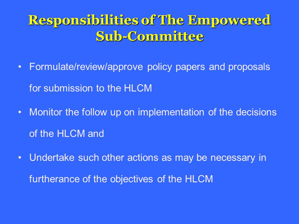 Responsibilities of The Empowered Sub-Committee Formulate/review/approve policy papers and proposals for submission to the HLCM Monitor the follow up on implementation of the decisions of the HLCM and Undertake such other actions as may be necessary in furtherance of the objectives of the HLCM