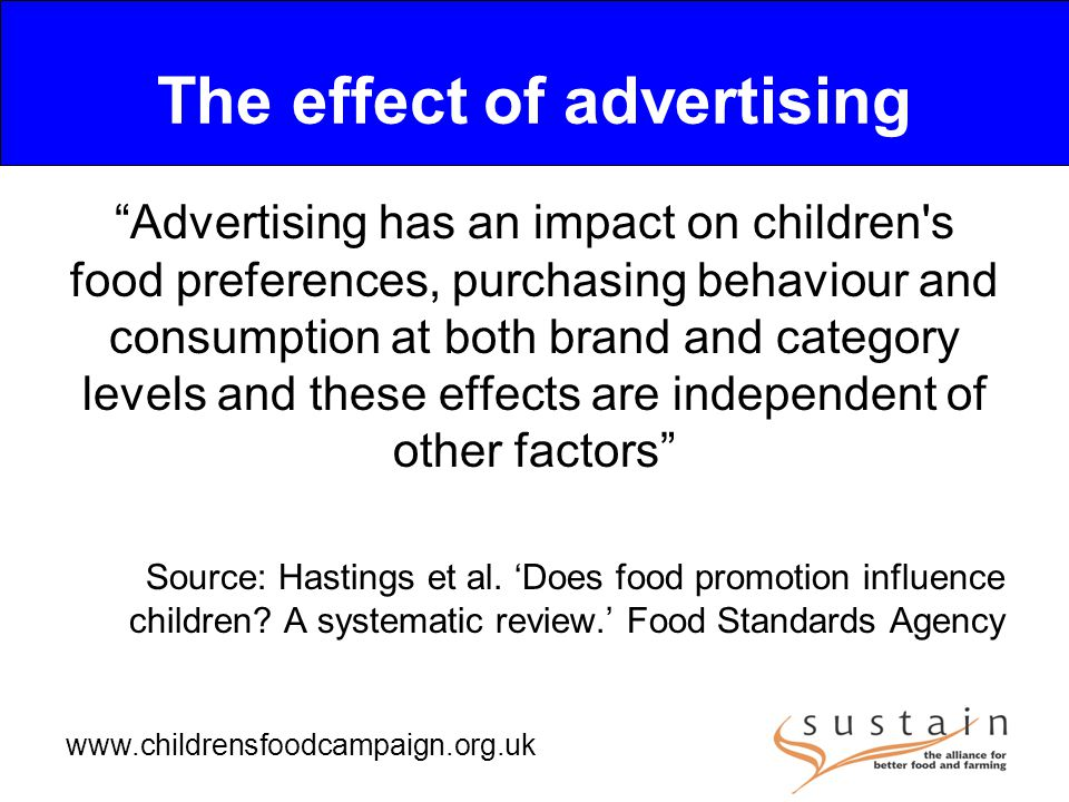 www.childrensfoodcampaign.org.uk The effect of advertising Advertising has an impact on children s food preferences, purchasing behaviour and consumption at both brand and category levels and these effects are independent of other factors Source: Hastings et al.