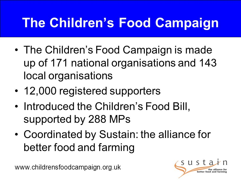 www.childrensfoodcampaign.org.uk The Children's Food Campaign The Children's Food Campaign is made up of 171 national organisations and 143 local organisations 12,000 registered supporters Introduced the Children's Food Bill, supported by 288 MPs Coordinated by Sustain: the alliance for better food and farming